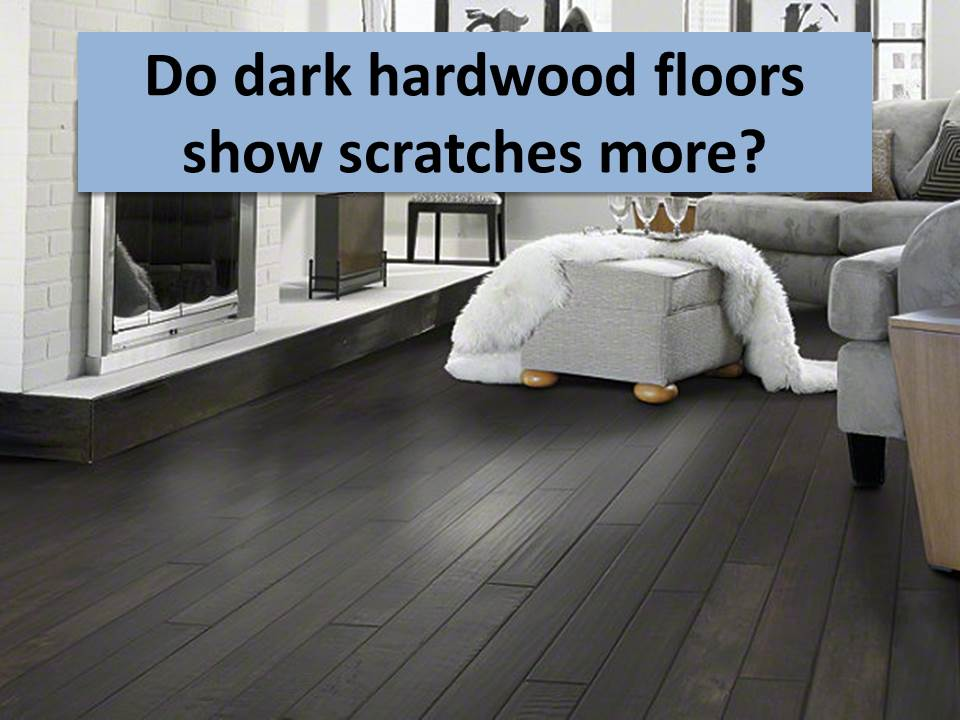 do dark hardwood floors show scratches more CUQNEIE